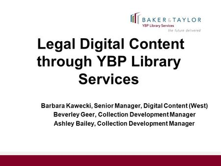 Legal Digital Content through YBP Library Services Barbara Kawecki, Senior Manager, Digital Content (West) Beverley Geer, Collection Development Manager.