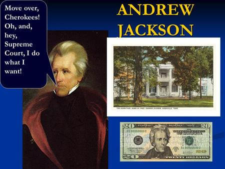 ANDREW JACKSON Move over, Cherokees! Oh, and, hey, Supreme Court, I do what I want!
