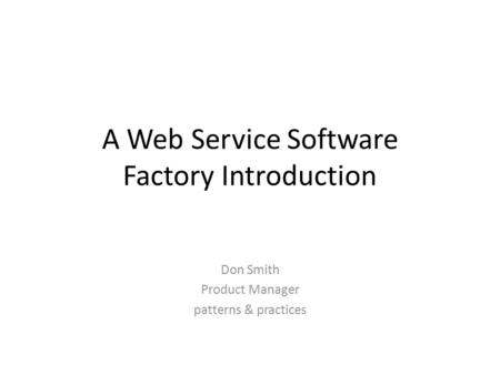 A Web Service Software Factory Introduction Don Smith Product Manager patterns & practices.