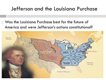 Jefferson and the Louisiana Purchase  Was the Louisiana Purchase best for the future of America and were Jefferson's actions constitutional?