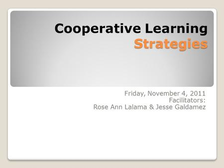 Strategies Cooperative Learning Strategies Friday, November 4, 2011 Facilitators: Rose Ann Lalama & Jesse Galdamez.