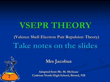 VSEPR THEORY (Valence Shell Electron Pair Repulsion Theory) Take notes on the slides Mrs Jacobus Adapted from Mr. M. McIsaac Carleton North High School,