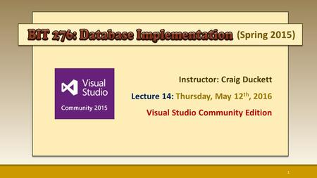 (Spring 2015) Instructor: Craig Duckett Lecture 14: Thursday, May 12 th, 2016 Visual Studio Community Edition 1.