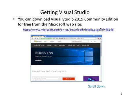 Getting Visual Studio You can download Visual Studio 2015 Community Edition for free from the Microsoft web site. https://www.microsoft.com/en-us/download/details.aspx?id=48146.