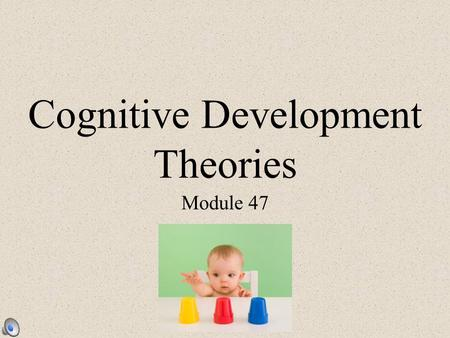Cognitive Development Theories Module 47. Cognition All the mental activities associated with thinking, knowing, remembering & communicating Children.