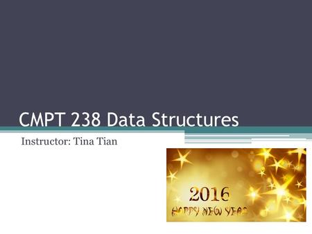 CMPT 238 Data Structures Instructor: Tina Tian. General Information   Office: RLC 203A Office Hour: Tue and Fri 12:30 - 2:00PM.