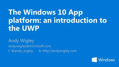 The Windows 10 App platform: an introduction to the UWP Andy Wigley b: