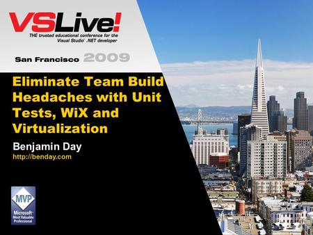 Eliminate Team Build Headaches with Unit Tests, WiX and Virtualization Benjamin Day