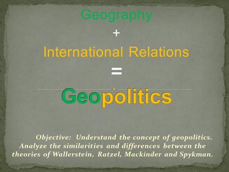 Geography + International Relations Objective: Understand the concept of geopolitics. Analyze the similarities and differences between the theories of.