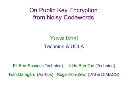 On Public Key Encryption from Noisy Codewords Yuval Ishai Technion & UCLA Eli Ben-Sasson (Technion) Iddo Ben-Tov (Technion) Ivan Damgård (Aarhus) Noga.