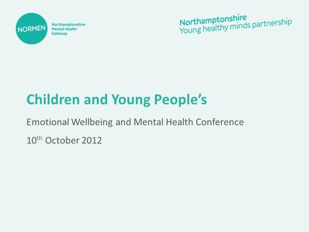 Children and Young People's Emotional Wellbeing and Mental Health Conference 10 th October 2012.