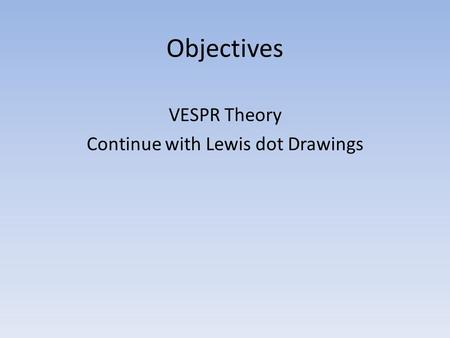 Objectives VESPR Theory Continue with Lewis dot Drawings.