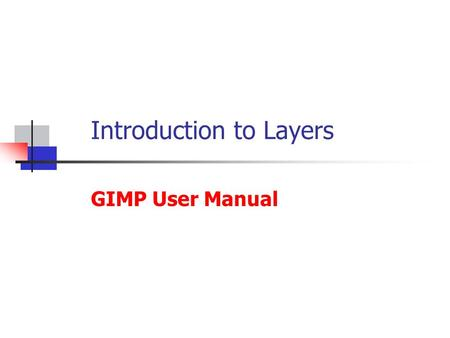 Introduction to Layers GIMP User Manual. What is a Layer? Every image in GIMP is made by combining one or more images called Layers laid on top of each.