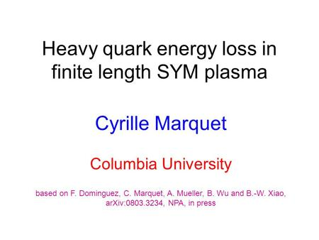 Heavy quark energy loss in finite length SYM plasma Cyrille Marquet Columbia University based on F. Dominguez, C. Marquet, A. Mueller, B. Wu and B.-W.