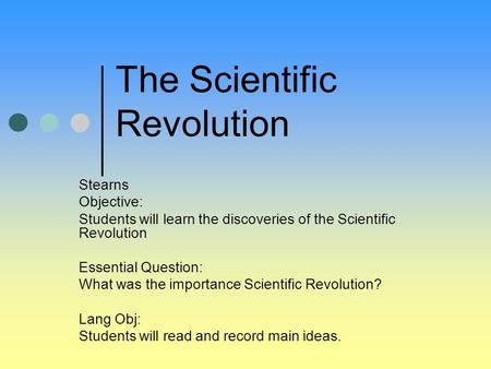 Stearns Objective: Students will learn the discoveries of the Scientific Revolution Essential Question: What was the importance Scientific Revolution?