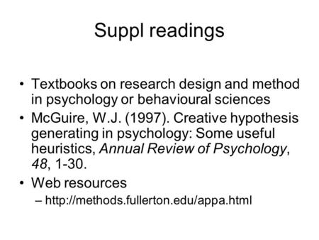 Suppl readings Textbooks on research design and method in psychology or behavioural sciences McGuire, W.J. (1997). Creative hypothesis generating in psychology: