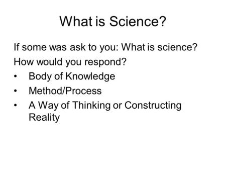 What is Science? If some was ask to you: What is science? How would you respond? Body of Knowledge Method/Process A Way of Thinking or Constructing Reality.