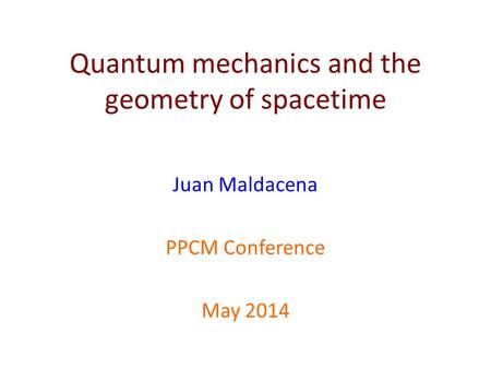 Quantum mechanics and the geometry of spacetime Juan Maldacena PPCM Conference May 2014.