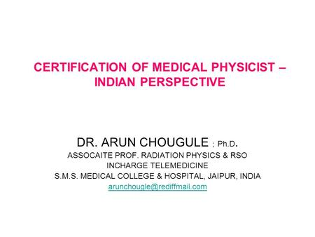 CERTIFICATION OF MEDICAL PHYSICIST – INDIAN PERSPECTIVE DR. ARUN CHOUGULE ; Ph.D. ASSOCAITE PROF. RADIATION PHYSICS & RSO INCHARGE TELEMEDICINE S.M.S.