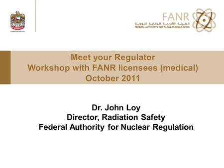 Meet your Regulator Workshop with FANR licensees (medical) October 2011 Dr. John Loy Director, Radiation Safety Federal Authority for Nuclear Regulation.