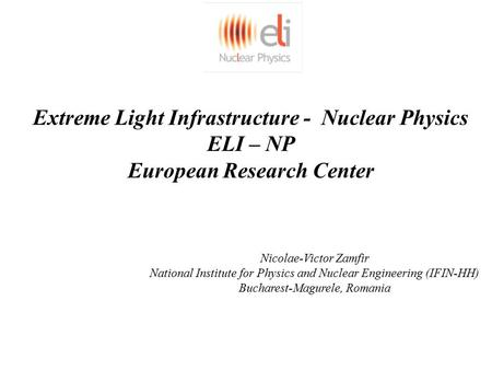 Extreme Light Infrastructure - Nuclear Physics ELI – NP European Research Center Nicolae-Victor Zamfir National Institute for Physics and Nuclear Engineering.