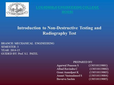 LUKHDHIRJI ENGINEERING COLLEGE MORBI Introduction to Non-Destructive Testing and Radiography Test BRANCH: MECHANICAL ENGINEERING SEMESTER: 3 YEAR: 2014-15.
