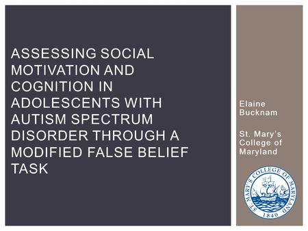 Elaine Bucknam St. Mary's College of Maryland ASSESSING SOCIAL MOTIVATION AND COGNITION IN ADOLESCENTS WITH AUTISM SPECTRUM DISORDER THROUGH A MODIFIED.
