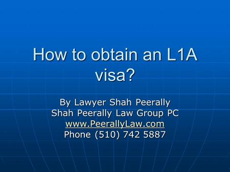 How to obtain an L1A visa? By Lawyer Shah Peerally Shah Peerally Law Group PC www.PeerallyLaw.com Phone (510) 742 5887.