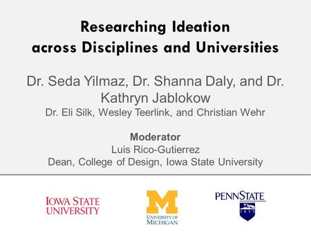 Researching Ideation across Disciplines and Universities Dr. Seda Yilmaz, Dr. Shanna Daly, and Dr. Kathryn Jablokow Dr. Eli Silk, Wesley Teerlink, and.