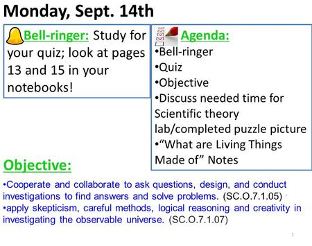 Monday, Sept. 14th 1 Bell-ringer: Study for your quiz; look at pages 13 and 15 in your notebooks! Agenda: Bell-ringer Quiz Objective Discuss needed time.