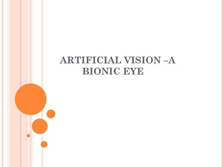 ARTIFICIAL VISION –A BIONIC EYE. INTRODUCTION 'Bionoic eye' also called a 'BioElecronic eye', is the electronic device that replaces functionality of.