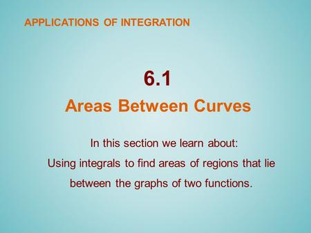 6.1 Areas Between Curves In this section we learn about: Using integrals to find areas of regions that lie between the graphs of two functions. APPLICATIONS.