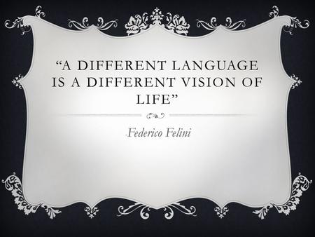 """A DIFFERENT LANGUAGE IS A DIFFERENT VISION OF LIFE"" - Federico Felini."