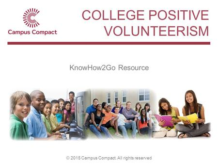 KnowHow2Go Resource © 2015 Campus Compact. All rights reserved COLLEGE POSITIVE VOLUNTEERISM.