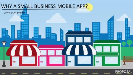 WHY A SMALL BUSINESS MOBILE APP? PROPOSAL CORTEZ APP BUILDER.