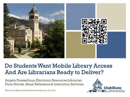 Do Students Want Mobile Library Access And Are Librarians Ready to Deliver? Electronic Resources & Libraries, February 28, 2011 Angela Dresselhaus, Electronic.