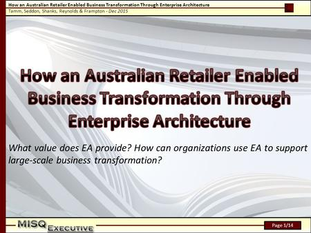 How an Australian Retailer Enabled Business Transformation Through Enterprise Architecture Tamm, Seddon, Shanks, Reynolds & Frampton - Dec 2015 Page 1/14.