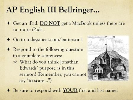 AP English III Bellringer…  Get an iPad. DO NOT get a MacBook unless there are no more iPads.  Go to todaysmeet.com/patterson1  Respond to the following.