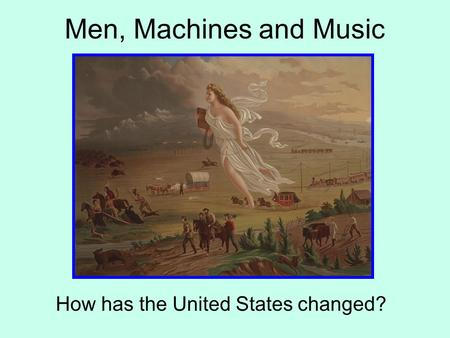 Men, Machines and Music How has the United States changed?