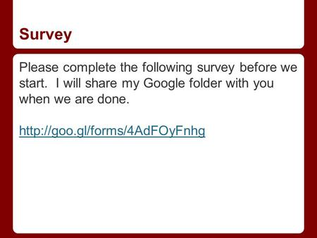 Survey Please complete the following survey before we start. I will share my Google folder with you when we are done.