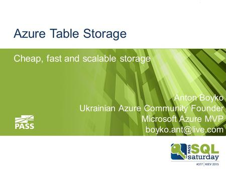 Azure Table Storage Cheap, fast and scalable storage Anton Boyko Ukrainian Azure Community Founder Microsoft Azure MVP