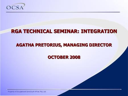 Property of Occupational Care South Africa (Pty) Ltd.1 RGA TECHNICAL SEMINAR: INTEGRATION AGATHA PRETORIUS, MANAGING DIRECTOR OCTOBER 2008.