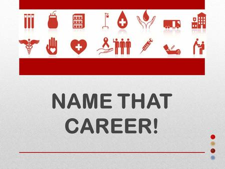 NAME THAT CAREER!. Can you guess how many different careers it takes to run a hospital or large health care facility? Not Just Doctors and Nurses.