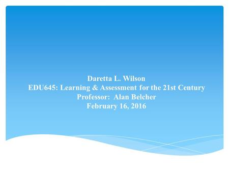 Daretta L. Wilson EDU645: Learning & Assessment for the 21st Century Professor: Alan Belcher February 16, 2016.