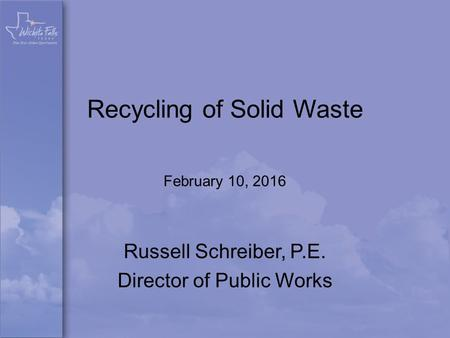 Recycling of Solid Waste February 10, 2016 Russell Schreiber, P.E. Director of Public Works.