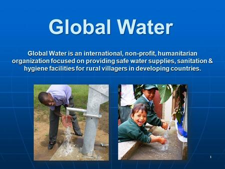 1 Global Water is an international, non-profit, humanitarian organization focused on providing safe water supplies, sanitation & hygiene facilities for.