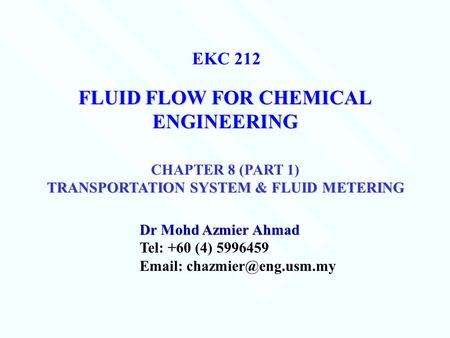FLUID FLOW FOR CHEMICAL ENGINEERING Dr Mohd Azmier Ahmad Tel: +60 (4) 5996459   EKC 212 CHAPTER 8 (PART 1) TRANSPORTATION SYSTEM.