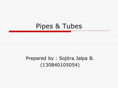 Pipes & Tubes Prepared by : Sojitra Jalpa B. (130840105054)