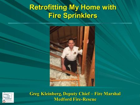 Retrofitting My Home with Fire Sprinklers Greg Kleinberg, Deputy Chief – Fire Marshal Medford Fire-Rescue.