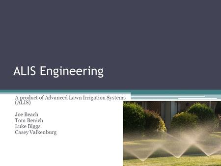 ALIS Engineering A product of Advanced Lawn Irrigation Systems (ALIS) Joe Beach Tom Benich Luke Biggs Casey Valkenburg.